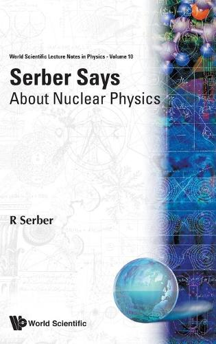 Serber Says: About Nuclear Physics - World Scientific Lecture Notes In Physics 10 (Hardback)