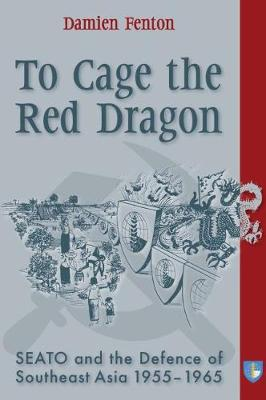 To Cage the Red Dragon: SEATO and the Defence of Southeast Asia, 1955-1965 (Paperback)