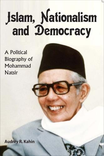 Islam, Nationalism and Democracy: A Political Biography of Mohammad Natsir (Paperback)
