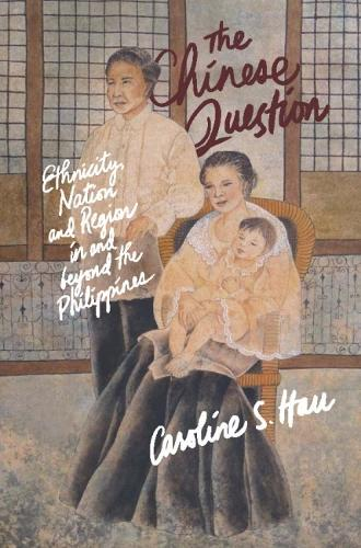 The Chinese Question: Ethnicity, Nation, And Region In And Beyond The Philippines (Paperback)