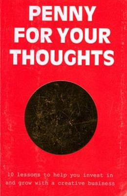 Penny For Your Thoughts: 10 Lessons to Help You Invest in and Grow With A Creative Business (Paperback)