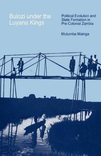 Bulozi Under the Luyana Kings: Political Evolution and State Formation in Pre-colonial Zambia (Paperback)