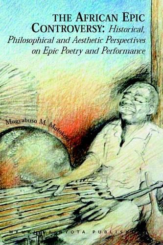 The African Epic Controversy: Historical, Philosophical and Aesthetic Perspectives on Epic Poetry and Performance (Paperback)