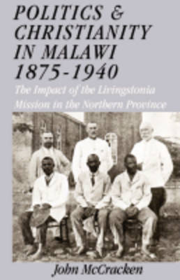 Politics and Christianity in Malawi 1875-1940: The Impact of the Livingstonia Mission in the Northern Province (Paperback)