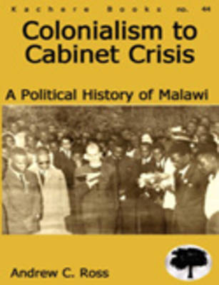 Colonialism to Cabinet Crisis: A Political History of Malawi (Paperback)