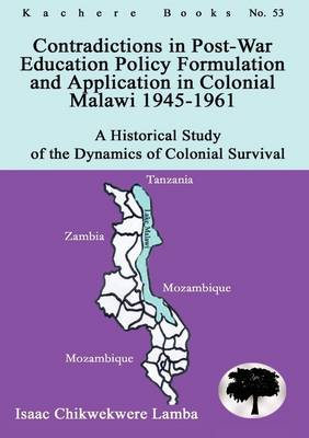 Contradictions in Post-War Education Policy Formation and Application in Colonial Malawi 1945-1961 (Paperback)
