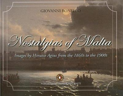 Nostalgias of Malta: Images by Horatio Agius from the 1860s to the    1900s~ (Hardback)