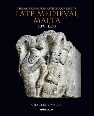 The Mediterranean Artistic Context of Late Medieval Malta, 1091-1530 (Hardback)