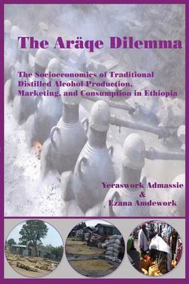 The Araqe Dilemma: The Socioeconomics of Traditional Distilled Alcohol Production, Marketing, and Consumption in Ethiopia (Paperback)