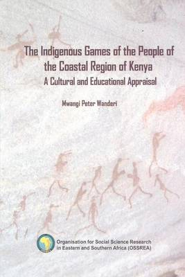 The Indigenous Games of the People of the Coastal Region of Kenya. a Cultural and Educational Appraisal (Paperback)