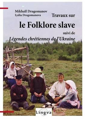 Travaux Sur Le Folklore Slave, Suivi de Legendes Chretiennes de L'Ukraine (Paperback)
