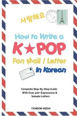 How to Write a Kpop Fan Mail / Letter in Korean: Complete Step-By-Step Guide with Over 400+ Expressions & Sample Letters (Paperback)