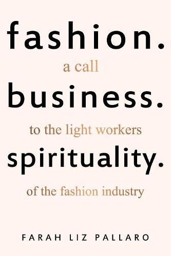 Fashion. Business. Spirituality: A call to the light workers of the fashion industry (Paperback)
