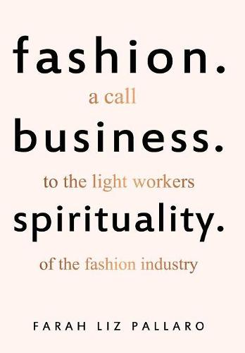 Fashion. Business. Spirituality: A Call to the Light Workers of the Fashion Industry (Hardback)