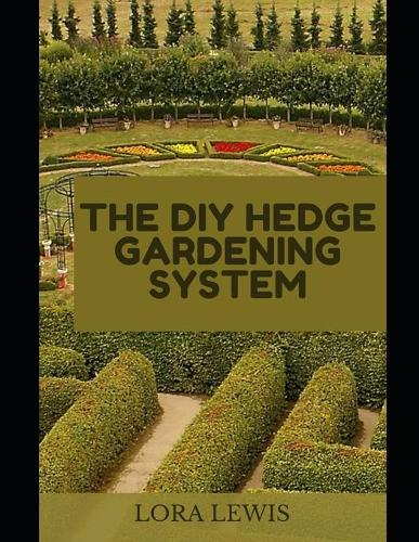 The DIY Hedge Gardening System: Discover The Best Hedge Breeds For Your Garden (Paperback)