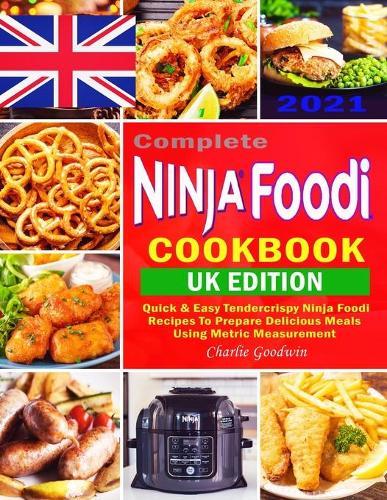 Complete Ninja Foodi Cookbook UK 2021: Quick & Easy Tendercrispy Ninja Foodi UK Recipes to Prepare Delicious Meals Using Metric Measurement (Paperback)