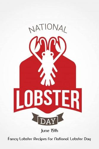 National Lobster Day June 15th: Fancy Lobster Recipes For National Lobster Day: Celebrate National Lobster Day with Delicious Lobster Recipes (Paperback)