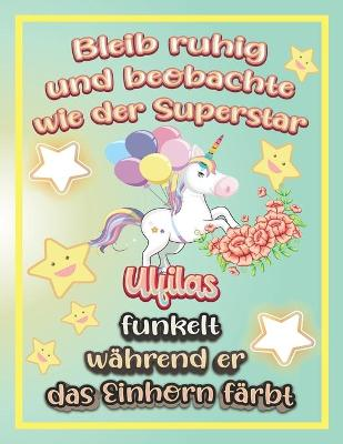 Bleib ruhig und beobachte wie Superstar Ulfilas funkelt wahrend sie das Einhorn farbt: Geschenkidee fur Ulfilas (Paperback)