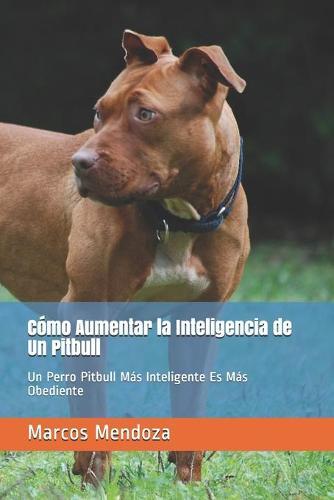 Como Aumentar la Inteligencia de Un Pitbull: Un Perro Pitbull Mas Inteligente Es Mas Obediente (Paperback)