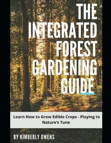 The Integrated Forest Gardening Guide: Learn How to Grow Edible Crops - Playing to Nature's Tune (Paperback)