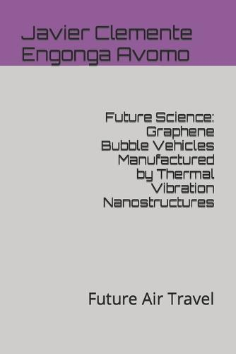 Future Science: Graphene Bubble Vehicles Manufactured by Thermal Vibration Nanostructures: Future Air Travel - Future, Technology and Innovation Solutions 11 (Paperback)