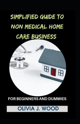 Simplified Guide To Non Medical Home Care Business For Beginners And Dummies (Paperback)