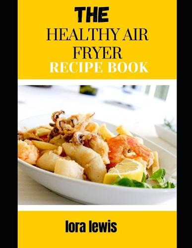 The Healthy Air Fryer Recipe Book: Learn Tons Of Delicious And Healthy Recipes For Your Air Fryer (Paperback)