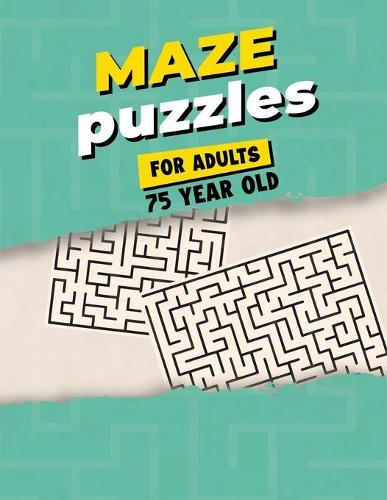 Maze Puzzles For Adults 75 Year Old: Maze Activity Book for Adults - Great Workbook for Developing Problem Solving Skills - Spatial Awareness and Critical Thinking Skills (Paperback)