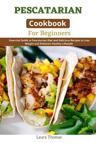 Pescatarian Cookbook for Beginners: Essential guide to Pescatarian diet and delicious recipes to loss weight and kickstart healthy lifestyle (Paperback)