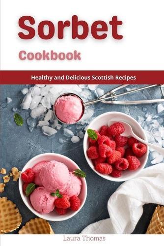 Sorbet Recipes: Healthy and Delicious Homemade Sorbet Recipes (Paperback)