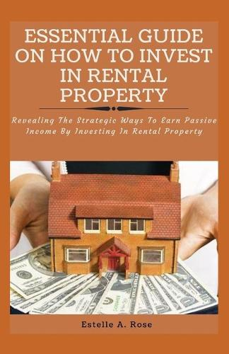 Essential Guide on How to Invest in Rental Property: Revealing The Strategic Ways To Earn Passive Income By Investing In Rental Property (Paperback)