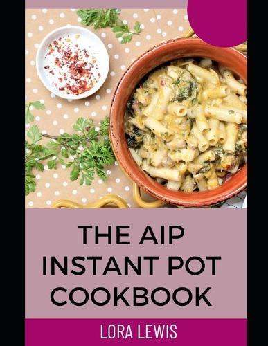 The AIP Instant Pot cookbook: Discover Tons of Healthy Meals Recipes for Your Favorite Kitchen Device (Paperback)