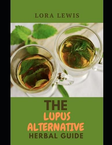 The Lupus Alternative Herbal Guide: The Herbal Approach to Recover From Lupus and other Autoimmune Conditions Using Herbs (Paperback)