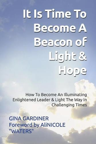 It Is Time To Become A Beacon Of Light & Hope: How To Become An Illuminating Enlightened Leader & Light The Way In Challenging Times (Paperback)
