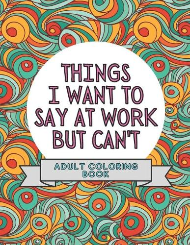 Things I Want To Say At Work But Can't: Adult Coloring Book: Stress Relievers For Adults at Work Gag Gift For Co-Workers (Paperback)
