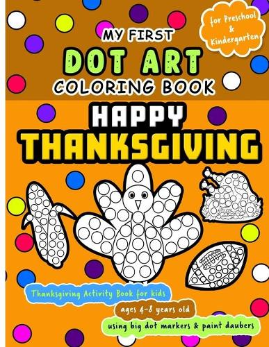 Happy Thanksgiving: My First Dot Art Coloring Book - Activity book for kids ages 4-8 years using big dot markers and paint daubers: Do a dot page a day using Dot markers / Art Paint Daubers. Awesome Gift for cute toddler, preschool or Kindergarten kids (Paperback)