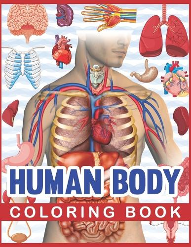 Human Body Coloring Book: Human Body Human Anatomy Coloring Book For Kids. Human Body Anatomy Coloring Book For Medical, High School Students. Great Gift For Boys & Girls. Children's Science Books. (Paperback)
