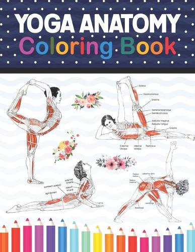 Yoga Anatomy Coloring Book: Learn the Anatomy and Enhance Your Practice. Pages with Awesome, Stress Relieving Designs. Yoga Anatomy Coloring Book for Experts. Yoga Anatomy Coloring Book for Kids, Adults, Medical, High School & College Level Students. (Paperback)