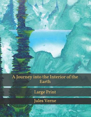 A Journey into the Interior of the Earth: Large Print (Paperback)