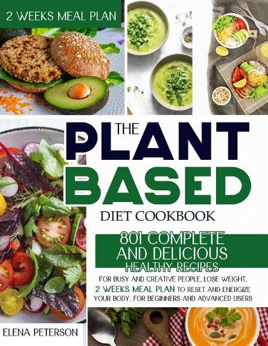 The Plant Based Diet Cookbook: 801 Complete And Delicious Healthy Recipes For Busy And Creative People, Lose Weight, 2 Weeks Meal Plan To Reset And Energize Your Body. For Beginners And Advanced Users (Paperback)