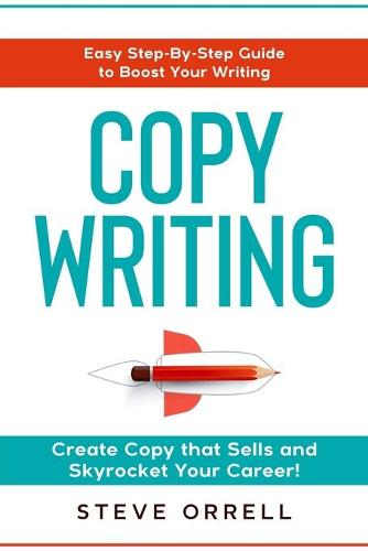 Copywriting: Easy Step-By-Step Guide to Boost Your Writing, Create Copy that Sells, and Skyrocket Your Career! (Paperback)