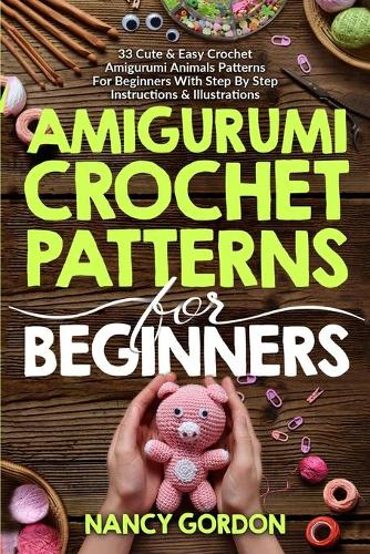Amigurumi Crochet Patterns For Beginners: 33 Cute & Easy Crochet Amigurumi Animals Patterns For Beginners With Step By Step Instructions & Illustrations (Paperback)
