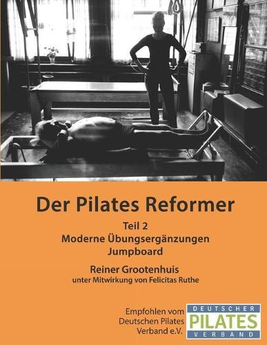 Der Pilates Reformer - Teil II: Moderne UEbungserganzungen und Jumpboard - Die Pilates Manuale 2 (Paperback)