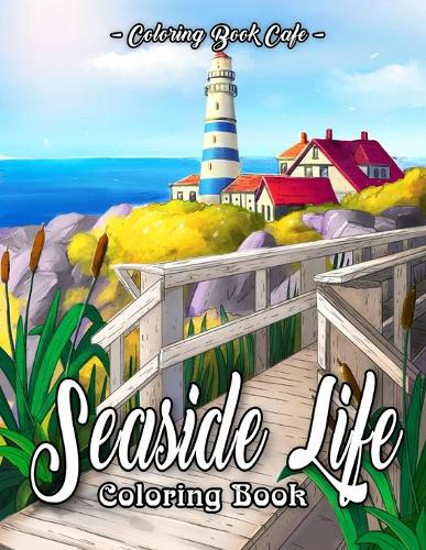 Seaside Life Coloring Book: An Adult Coloring Book Featuring Fun and Relaxing Scenes By the Sea and Nostalgic Oceanview Landscapes for Stress Relief and Relaxation - Life Series Coloring Books (Paperback)