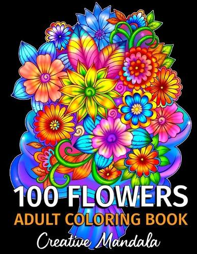 100 Flowers - Adult Coloring Book: 100 Coloring Pages with Bouquets, Swirls, Floral Patterns, Nature and much more! Coloring Books for Adults Relaxation. Stress Relief (Paperback)