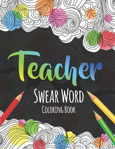 Teacher Swear Word Coloring Book: A Swear Word Coloring Book for Teachers, Funny Adult Coloring Book for Teachers, Professors ... for Stress Relief and Relaxation ( Gifts for Teachers ) (Paperback)