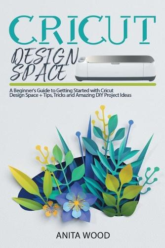 Cricut Design Space: A Beginner's Guide to Getting Started With Cricut Design Space + Tips, Tricks and Amazing DIY Project Ideas - Cricut 6 (Paperback)