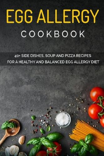 Egg Allergy Cookbook: 40+ Side Dishes, Soup and Pizza recipes for a healthy and balanced Egg Allergy diet (Paperback)