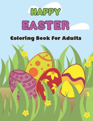 Happy Easter Coloring Book For Adults: An Adult Coloring Book Featuring with Fun, Easy Stress Relieving and Relaxing Coloring Pages of Beautiful Easter Relaxing Patterns and Cute Easter Things.Volume-1 (Paperback)