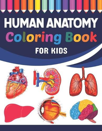 Human Anatomy Coloring Book For Kids: Collection of Simple Illustrations of Human Body Parts. Human Anatomy and Human Body Physiology Coloring Book. Gift For Anatomy Students & Teachers. Fun & Easy Human Anatomy Coloring Book for Kids & Adults. (Paperback)